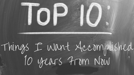 04-Top 10_ Things I Want Accomplished 10 Years from Now